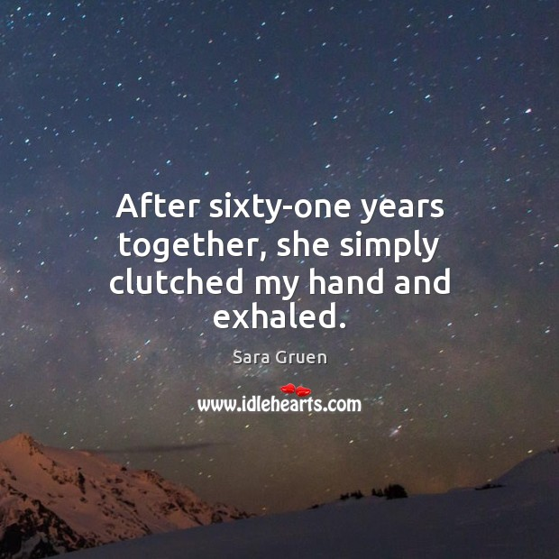 After sixty-one years together, she simply clutched my hand and exhaled. Sara Gruen Picture Quote