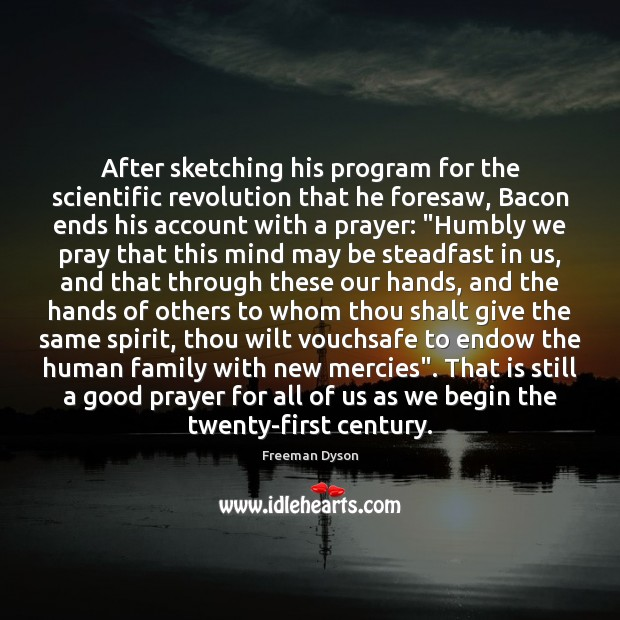 After sketching his program for the scientific revolution that he foresaw, Bacon Freeman Dyson Picture Quote