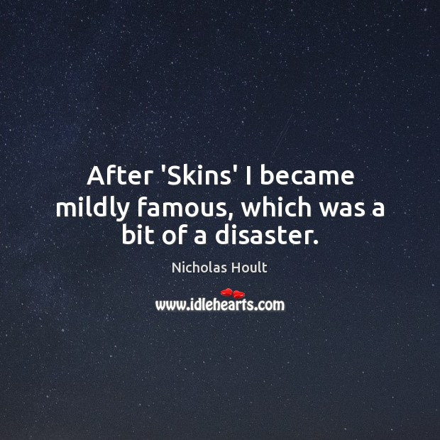 After 'Skins' I became mildly famous, which was a bit of a disaster. Image