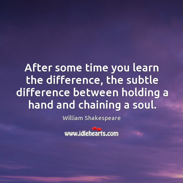 After some time you learn the difference, the subtle difference between holding a hand and chaining a soul. Image