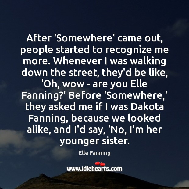 After 'Somewhere' came out, people started to recognize me more. Whenever I Elle Fanning Picture Quote