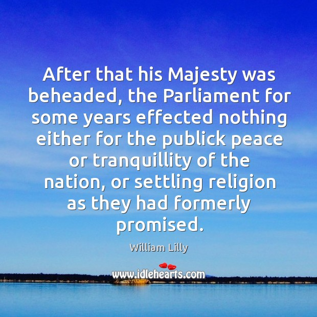 After that his majesty was beheaded, the parliament for some years effected nothing. William Lilly Picture Quote