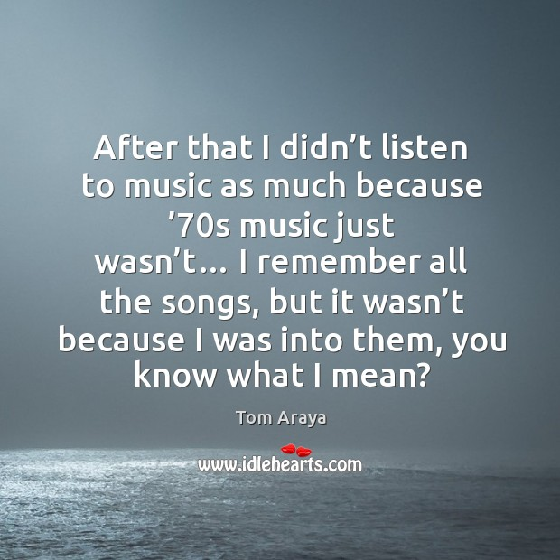 After that I didn't listen to music as much because '70s music just wasn't… Image