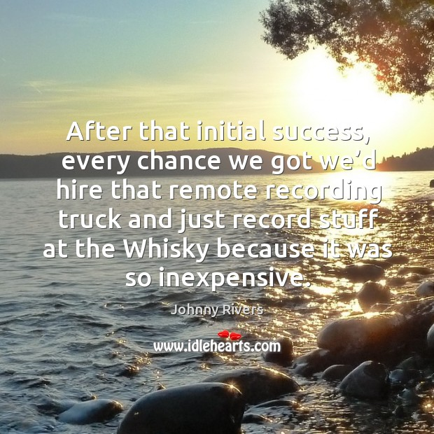 Johnny Rivers Picture Quote image saying: After that initial success, every chance we got we'd hire that remote recording truck and