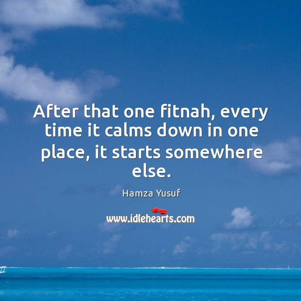 After that one fitnah, every time it calms down in one place, it starts somewhere else. Hamza Yusuf Picture Quote
