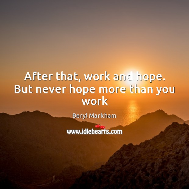 After that, work and hope. But never hope more than you work Beryl Markham Picture Quote
