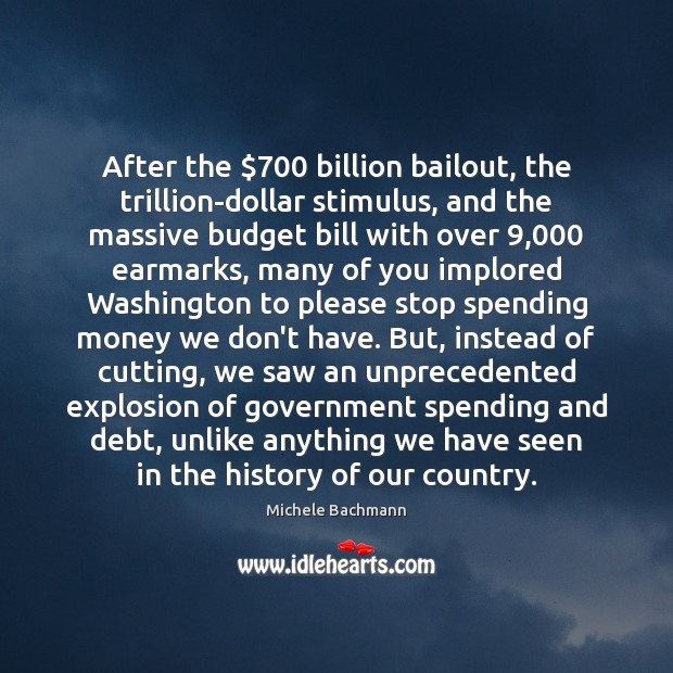 After the $700 billion bailout, the trillion-dollar stimulus, and the massive budget bill Michele Bachmann Picture Quote