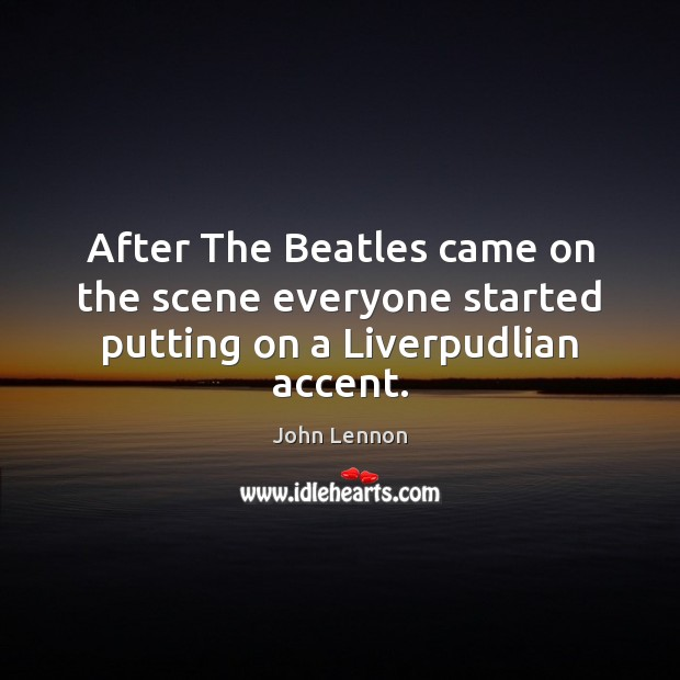 After The Beatles came on the scene everyone started putting on a Liverpudlian accent. Image