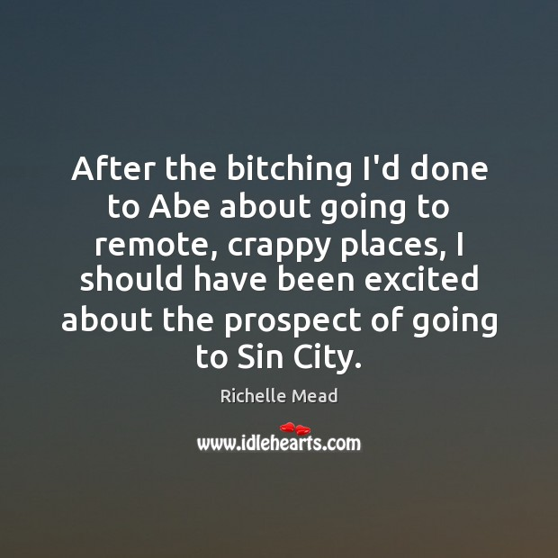 After the bitching I'd done to Abe about going to remote, crappy Richelle Mead Picture Quote