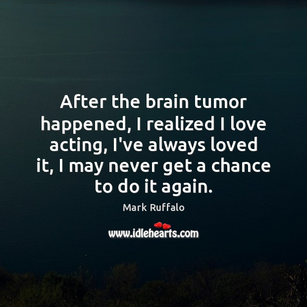 After the brain tumor happened, I realized I love acting, I've always Mark Ruffalo Picture Quote