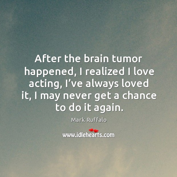 Image, After the brain tumor happened, I realized I love acting, I've always loved it, I may never get a chance to do it again.