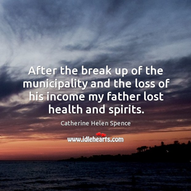 After the break up of the municipality and the loss of his income my father lost health and spirits. Catherine Helen Spence Picture Quote