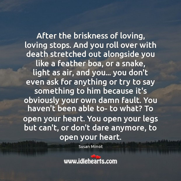 After the briskness of loving, loving stops. And you roll over with Susan Minot Picture Quote