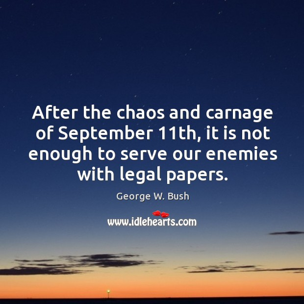 After the chaos and carnage of september 11th, it is not enough to serve our enemies with legal papers. Image