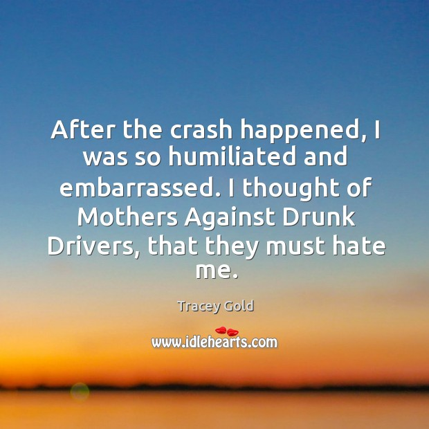 After the crash happened, I was so humiliated and embarrassed. Tracey Gold Picture Quote