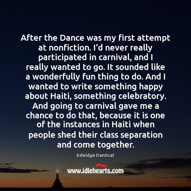 After the Dance was my first attempt at nonfiction. I'd never really Edwidge Danticat Picture Quote