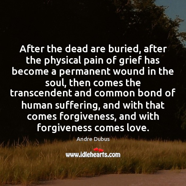 After the dead are buried, after the physical pain of grief has Andre Dubus Picture Quote