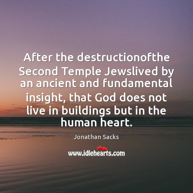 After the destructionofthe Second Temple Jewslived by an ancient and fundamental insight, Jonathan Sacks Picture Quote