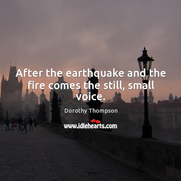 After the earthquake and the fire comes the still, small voice. Dorothy Thompson Picture Quote