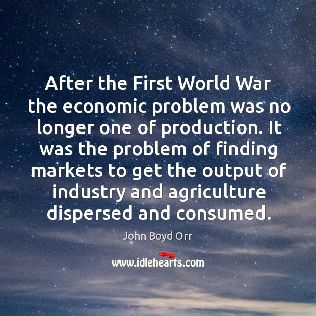 After the first world war the economic problem was no longer one of production. John Boyd Orr Picture Quote