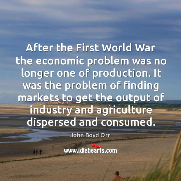 After the First World War the economic problem was no longer one John Boyd Orr Picture Quote