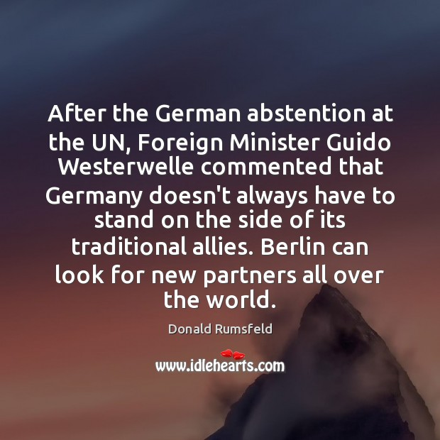After the German abstention at the UN, Foreign Minister Guido Westerwelle commented Donald Rumsfeld Picture Quote
