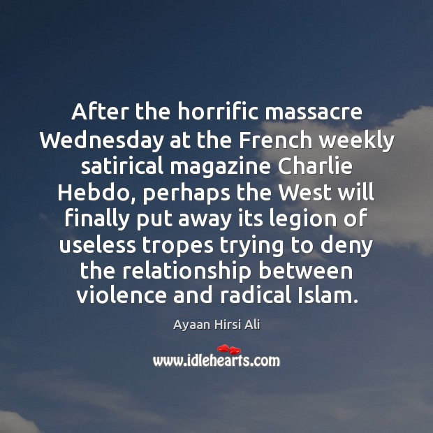 After the horrific massacre Wednesday at the French weekly satirical magazine Charlie Ayaan Hirsi Ali Picture Quote