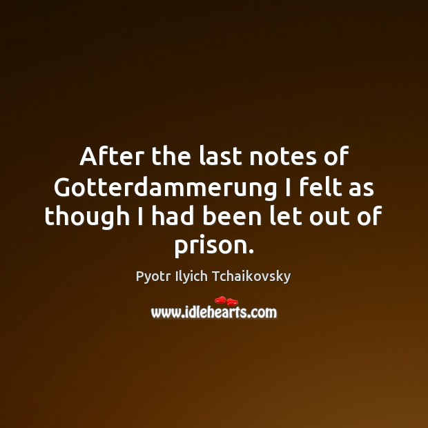 Image, After the last notes of Gotterdammerung I felt as though I had been let out of prison.