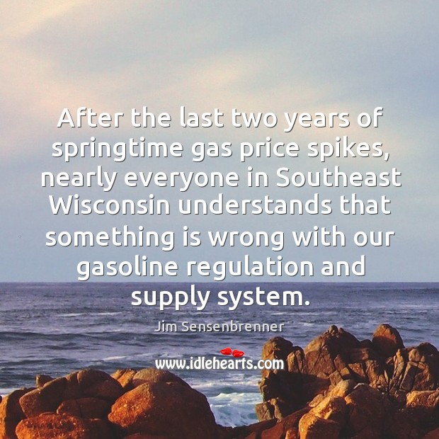 After the last two years of springtime gas price spikes, nearly everyone in southeast Jim Sensenbrenner Picture Quote