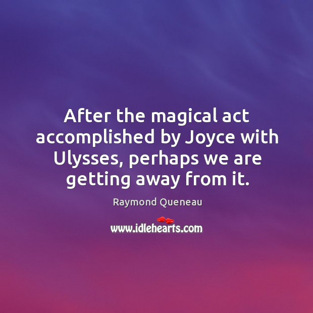 After the magical act accomplished by joyce with ulysses, perhaps we are getting away from it. Raymond Queneau Picture Quote