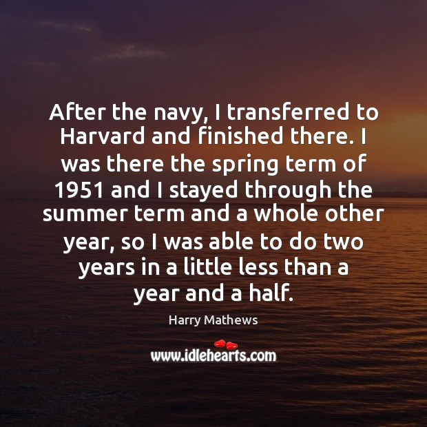 After the navy, I transferred to Harvard and finished there. I was Harry Mathews Picture Quote