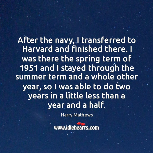 After the navy, I transferred to harvard and finished there. Harry Mathews Picture Quote