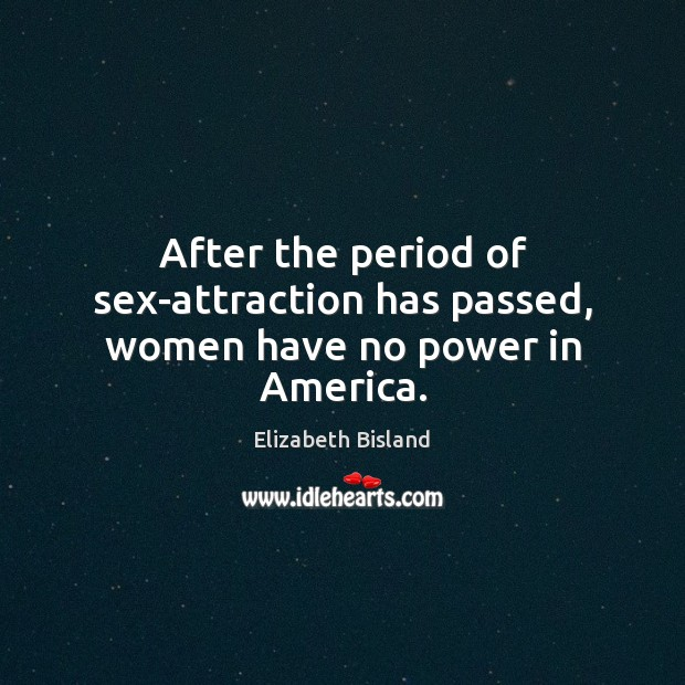 After the period of sex-attraction has passed, women have no power in America. Image