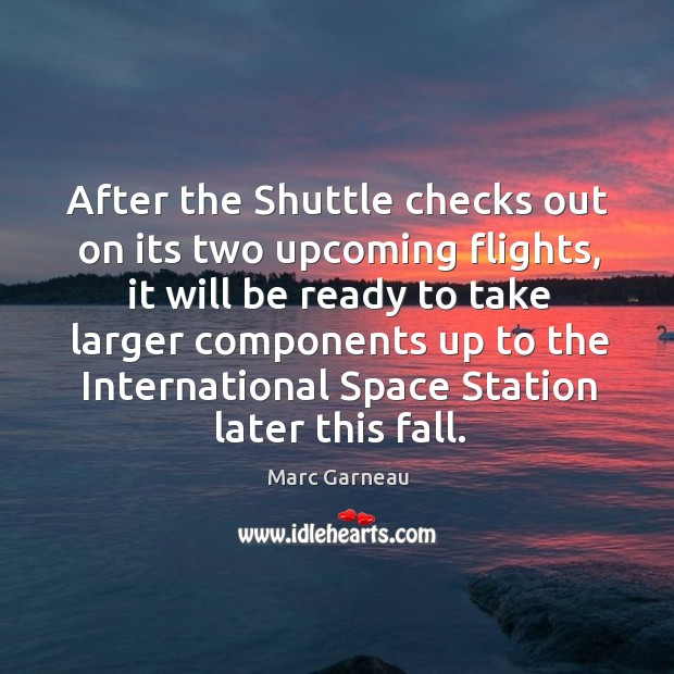 After the shuttle checks out on its two upcoming flights Marc Garneau Picture Quote