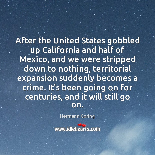 After the United States gobbled up California and half of Mexico, and Hermann Goring Picture Quote