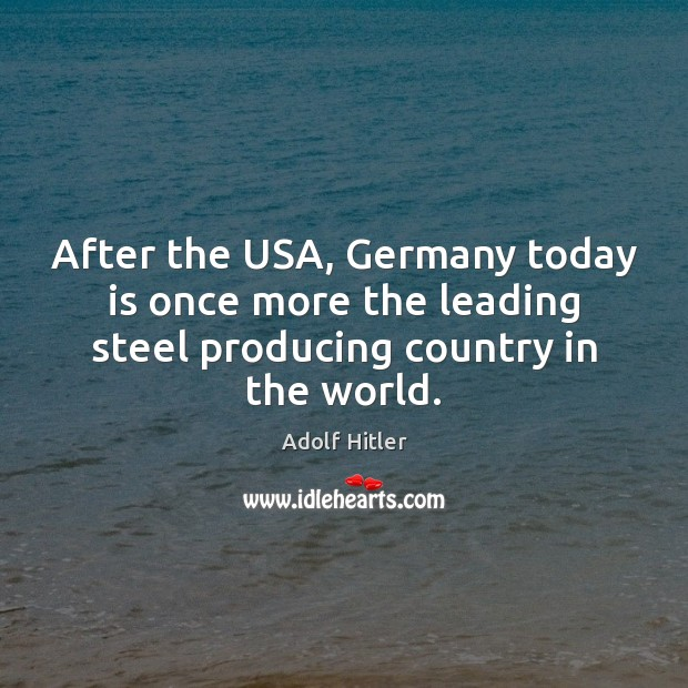 After the USA, Germany today is once more the leading steel producing Adolf Hitler Picture Quote