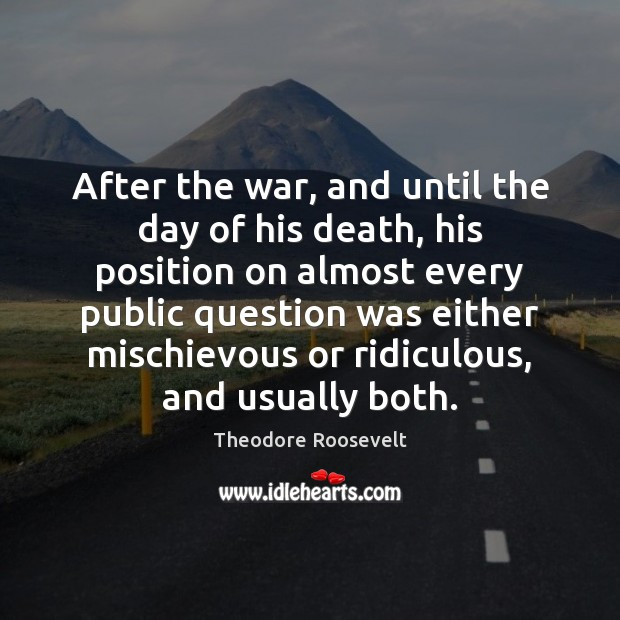 After the war, and until the day of his death, his position Theodore Roosevelt Picture Quote