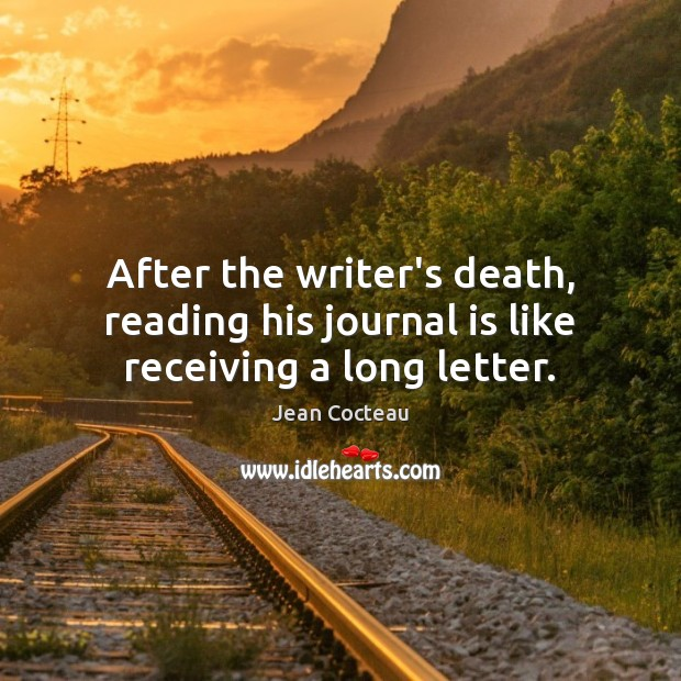 After the writer's death, reading his journal is like receiving a long letter. Jean Cocteau Picture Quote