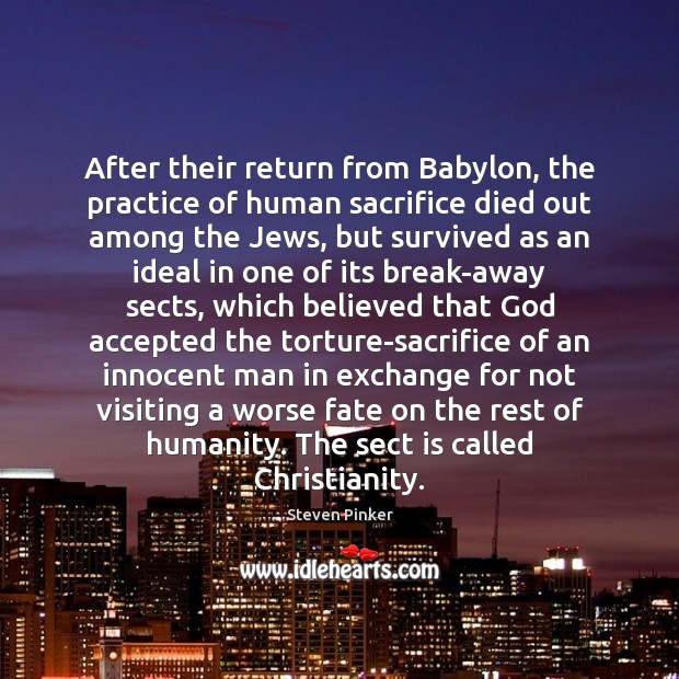After their return from Babylon, the practice of human sacrifice died out Steven Pinker Picture Quote