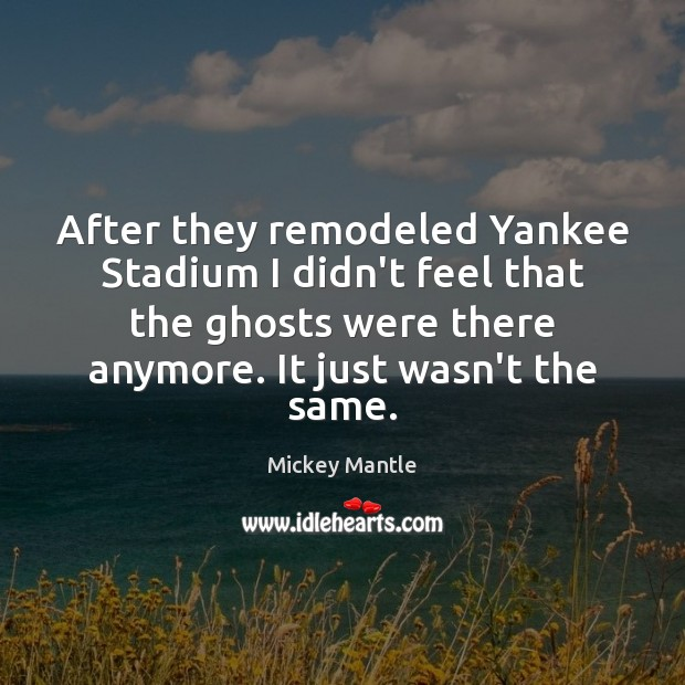 After they remodeled Yankee Stadium I didn't feel that the ghosts were Mickey Mantle Picture Quote