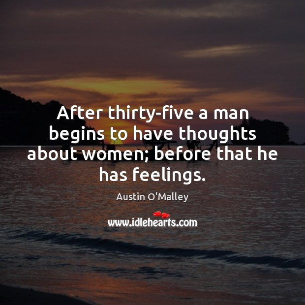 After thirty-five a man begins to have thoughts about women; before that he has feelings. Austin O'Malley Picture Quote