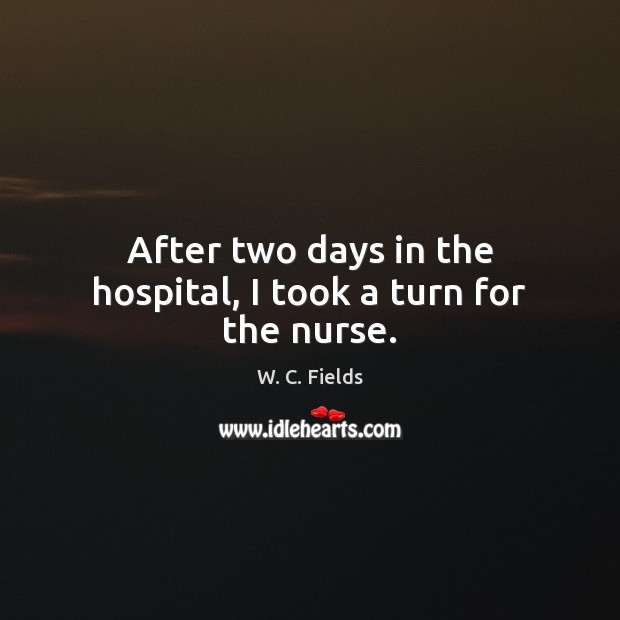 After two days in the hospital, I took a turn for the nurse. Funny Get Well Quotes Image