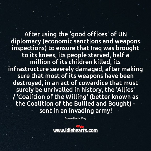 After using the 'good offices' of UN diplomacy (economic sanctions and weapons Arundhati Roy Picture Quote