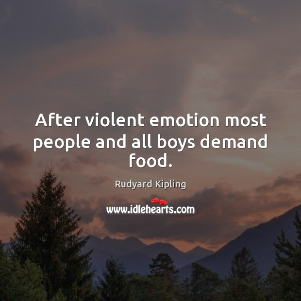 After violent emotion most people and all boys demand food. Rudyard Kipling Picture Quote