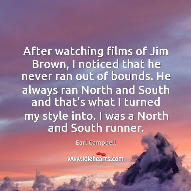 After watching films of jim brown, I noticed that he never ran out of bounds. Earl Campbell Picture Quote