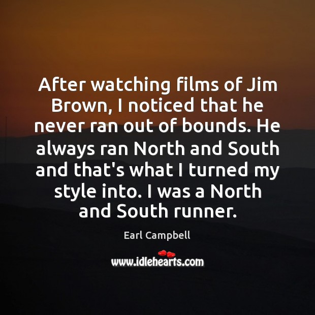 After watching films of Jim Brown, I noticed that he never ran Earl Campbell Picture Quote