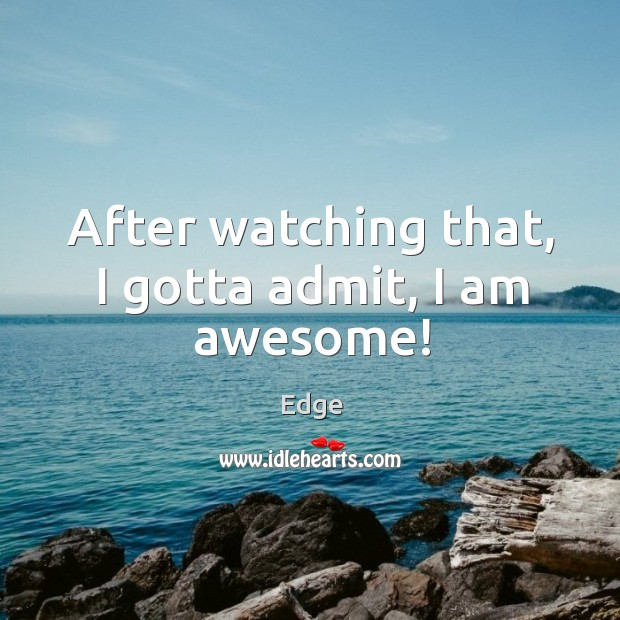 After watching that, I gotta admit, I am awesome! Image