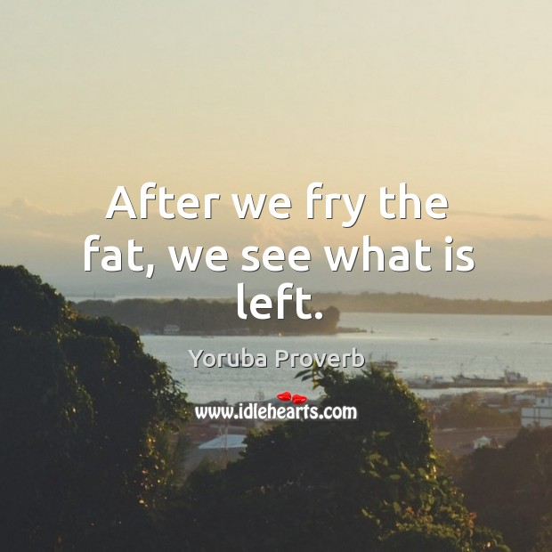 After we fry the fat, we see what is left. Yoruba Proverbs Image
