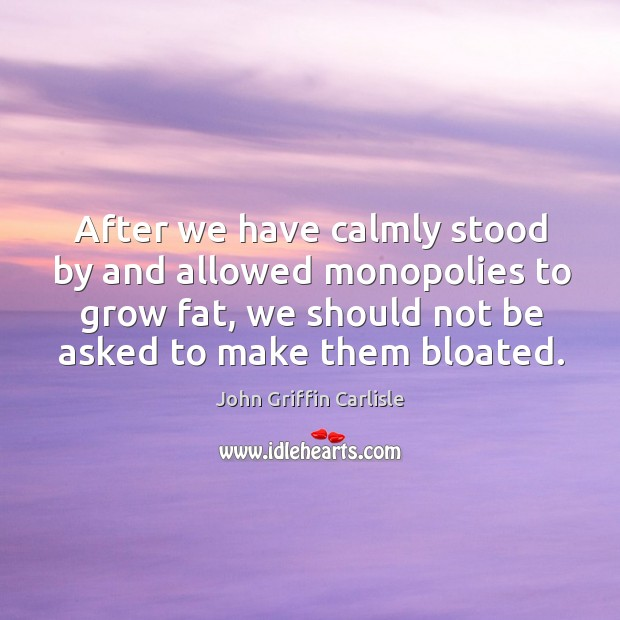 After we have calmly stood by and allowed monopolies to grow fat, we should not be asked to make them bloated. Image