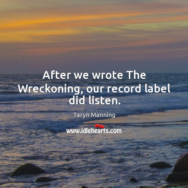 After we wrote the wreckoning, our record label did listen. Image